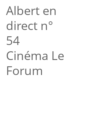 "Afficher ""Albert en direct n° 54<br /> Cinéma Le Forum"""