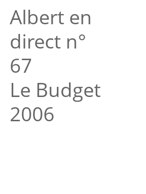 "Afficher ""Albert en direct n° 67<br /> Le Budget 2006"""