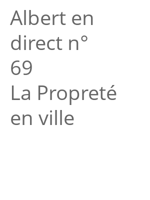 "Afficher ""Albert en direct n° 69<br /> La Propreté en ville"""