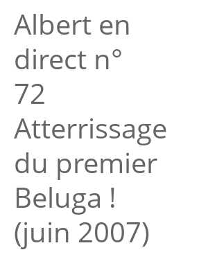 "Afficher ""Albert en direct n° 72<br /> Atterrissage du premier Beluga ! (juin 2007)"""